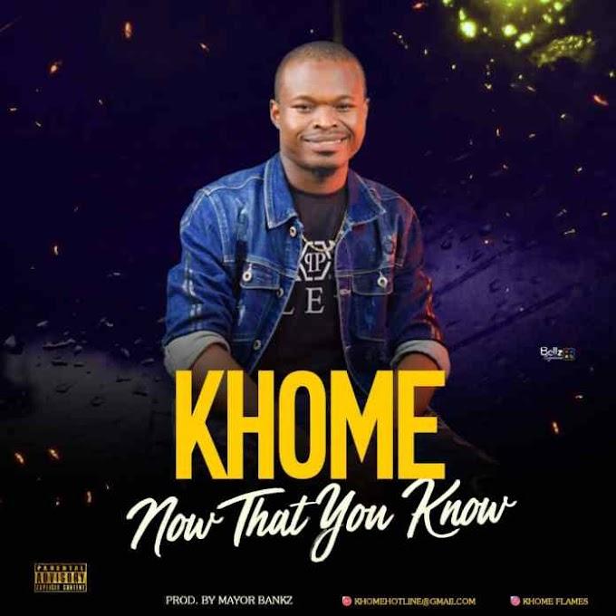 MUSIC: KHOME – NOW THAT YOU KNOW (prod. Mayorbankz)