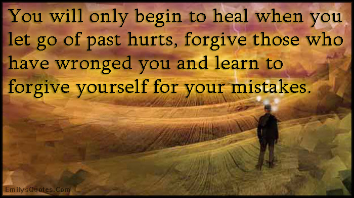 You Will Only Begin To Heal When You Let Go Of Past Hurts Forgive