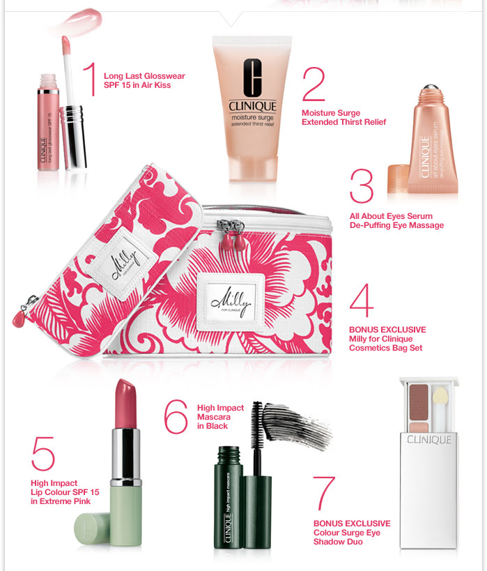 1.) Long Last Glosswear SPF 15 in Air Kiss 2.) Moisture Surge Extended Thirst Relief 3.) All About Eyes Serum De-Puffing Eye Massage 4.) BONUS EXCLUSIVE Milly for Clinique Cosmetics Bag Set 5.) High Impact Lip Colour SPF 15 in Extreme Pink 6.) High Impact Mascara in Black 7.) BONUS EXCLUSIVE Colour Surge Eye Shadow Duo