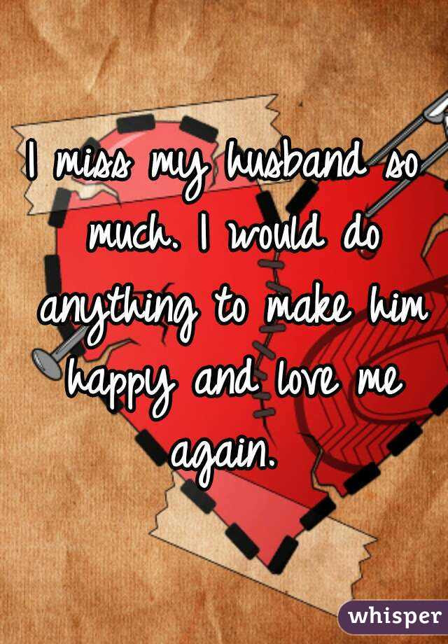 I Miss My Husband So Much I Would Do Anything To Make Him Happy And