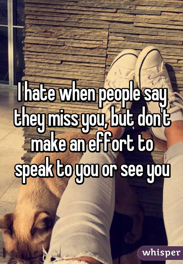 I Hate When People Say They Miss You But Dont Make An Effort To Speak
