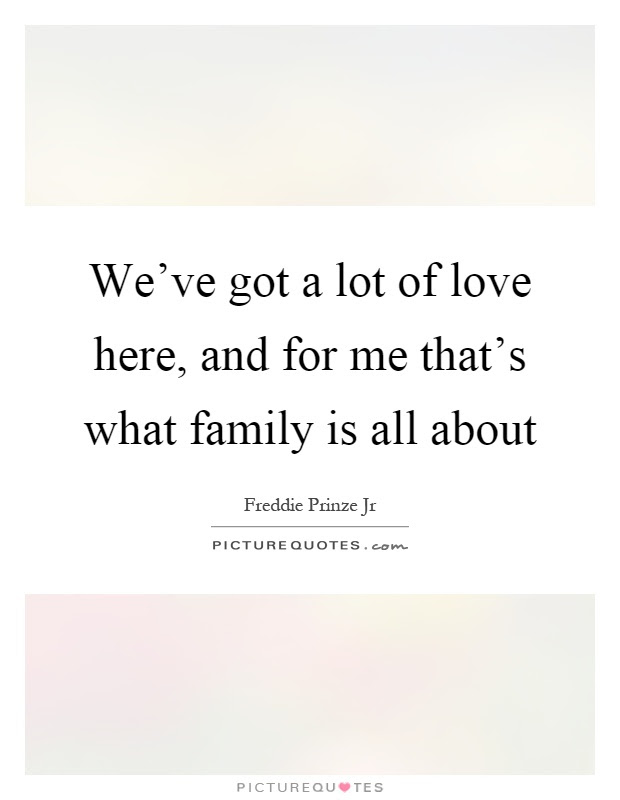 Weve Got A Lot Of Love Here And For Me Thats What Family Is