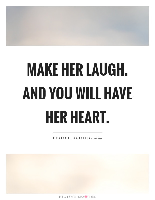 Make Her Laugh And You Will Have Her Heart Picture Quotes
