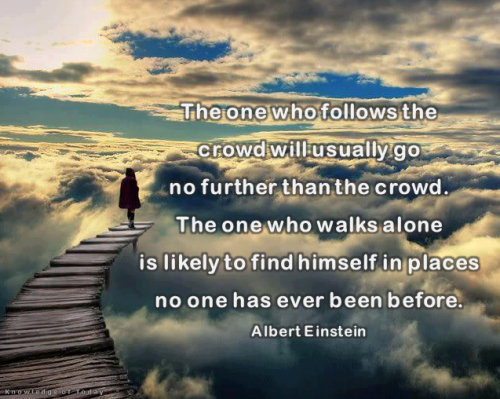 """""""The one who follows the crowd will usually go no further than the crowd. The one who walks alone is likely to find himself in places no one has ever been before.""""- Albert Einstein"""