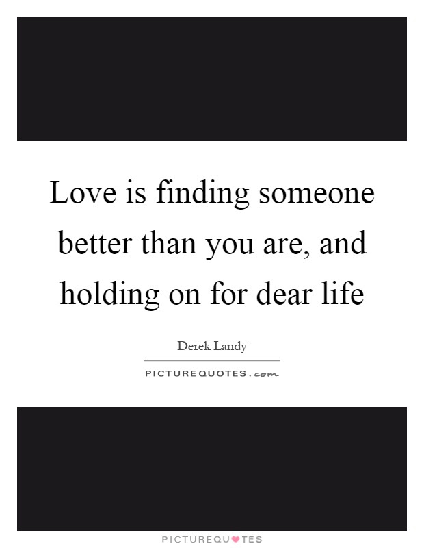 Love Is Finding Someone Better Than You Are And Holding On For