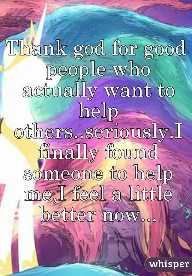 Thank God For Good People Who Actually Want To Help Others