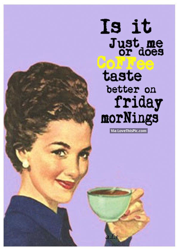 Is It Just Me Or Does Coffee Taste Better On Friday ...