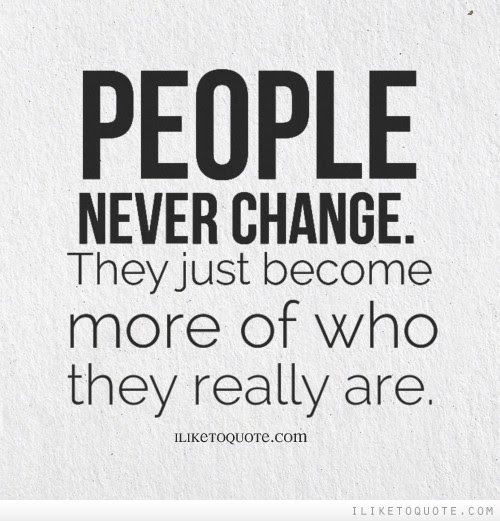People Never Change They Just Become More Of Who They Really Are