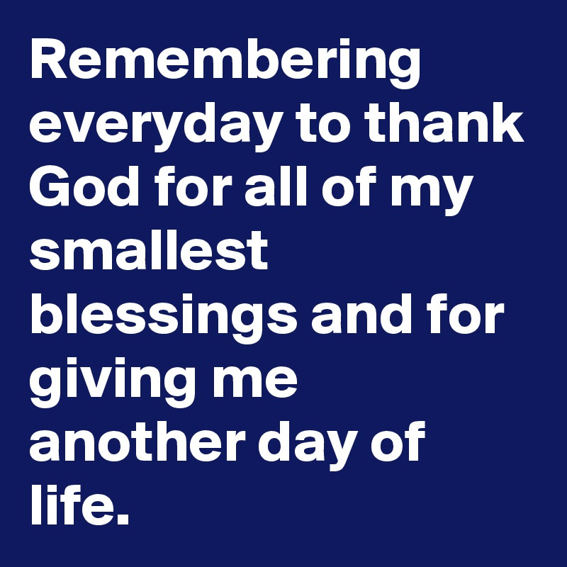 Remembering Everyday To Thank God For All Of My Smallest Blessings