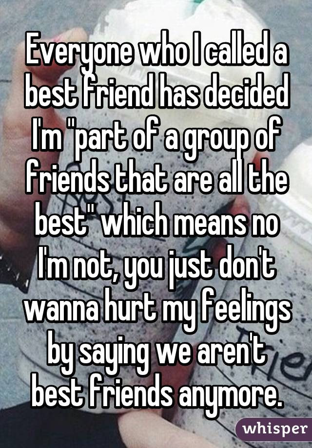 Everyone Who I Called A Best Friend Has Decided Im Part Of A Group