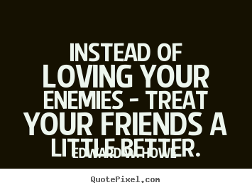 Friendship Quote Instead Of Loving Your Enemies Treat Your Friends