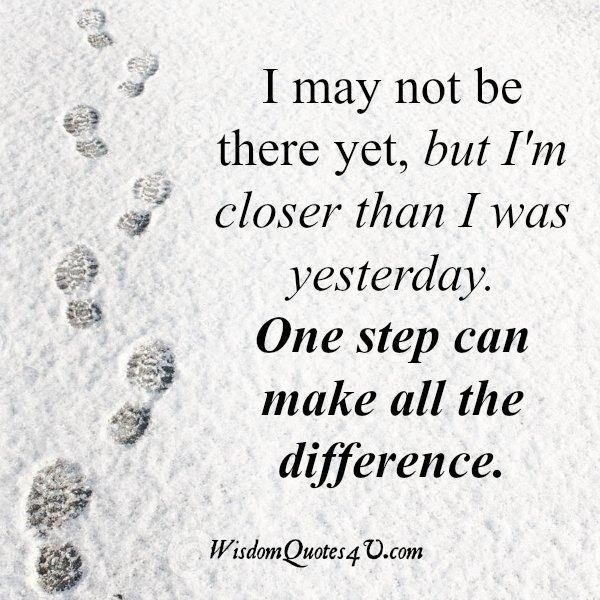 I May Not Be There Yet But Im Closer Than I Was Yesterday Wisdom