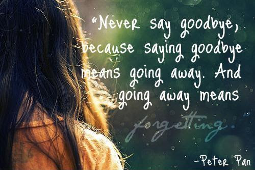 Never Say Goodbye Because Goodbye Means Going Away And Going