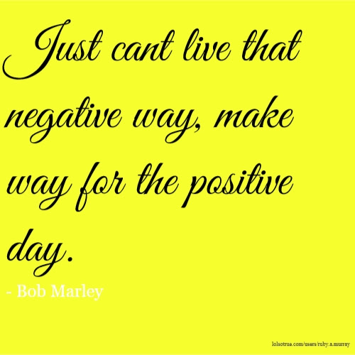 Just Cant Live That Negative Way Make Way For The Positive Day
