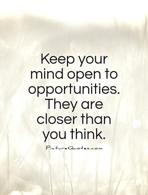 Keep Your Mind Open To Opportunities They Are Closer Than You