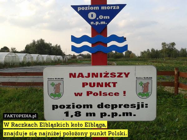 W Raczkach Elbląskich koło Elbląga, – W Raczkach Elbląskich koło Elbląga, znajduje się najniżej położony punkt Polski.