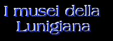 I musei della    Lunigiana