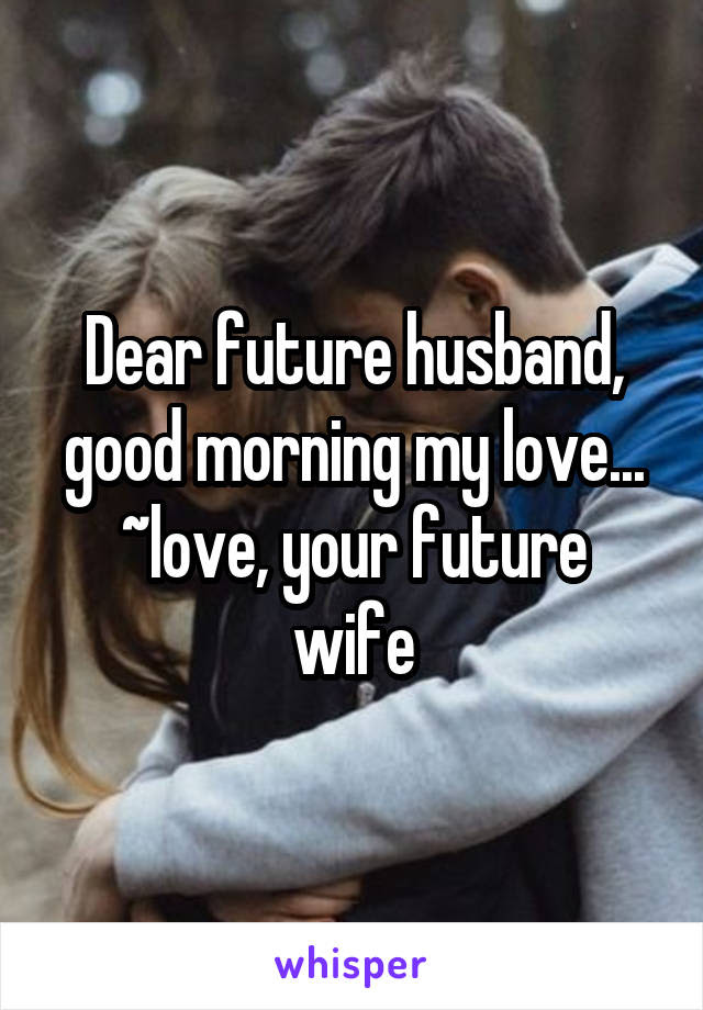 Dear Future Husband Good Morning My Love Love Your Future Wife