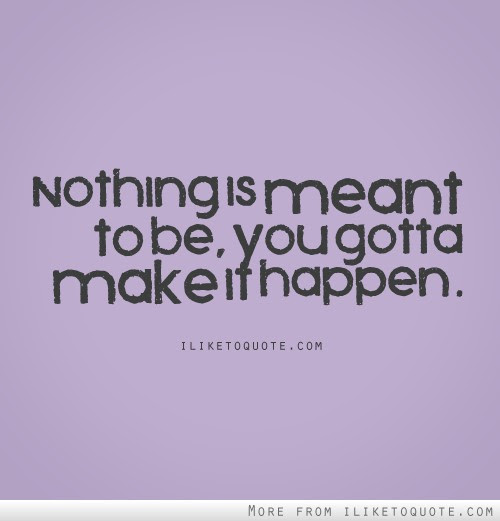 Nothing Is Meant To Be You Gotta Make It Happen