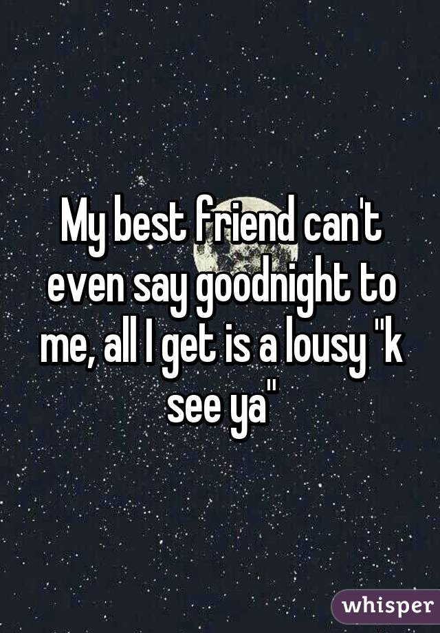 My Best Friend Cant Even Say Goodnight To Me All I Get Is A Lousy