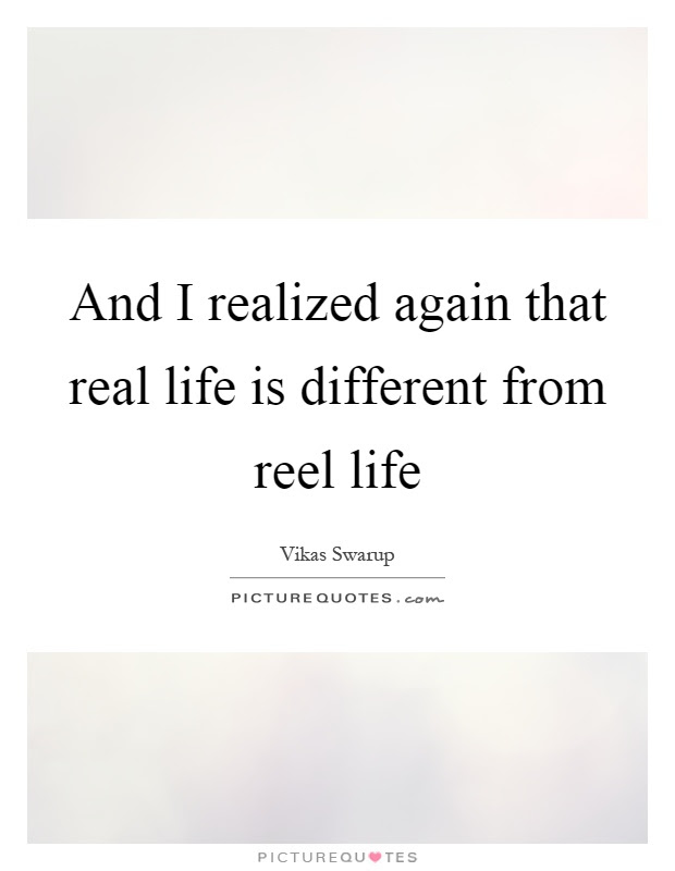 And I Realized Again That Real Life Is Different From Reel Life