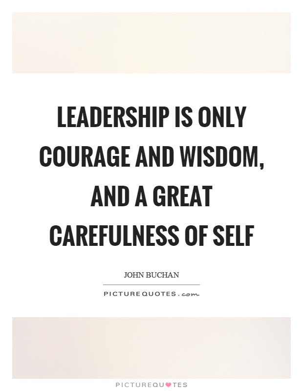 Leadership Is Only Courage And Wisdom And A Great Carefulness