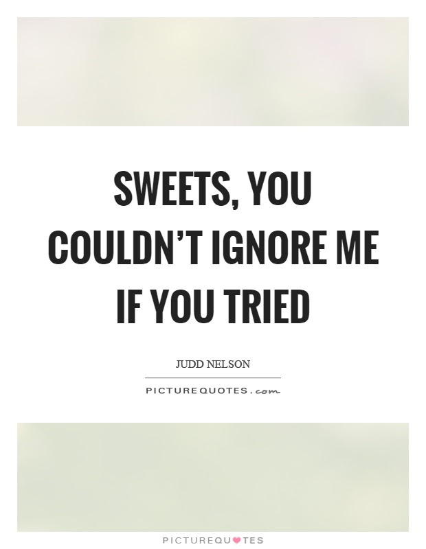 Sweets You Couldnt Ignore Me If You Tried Picture Quotes