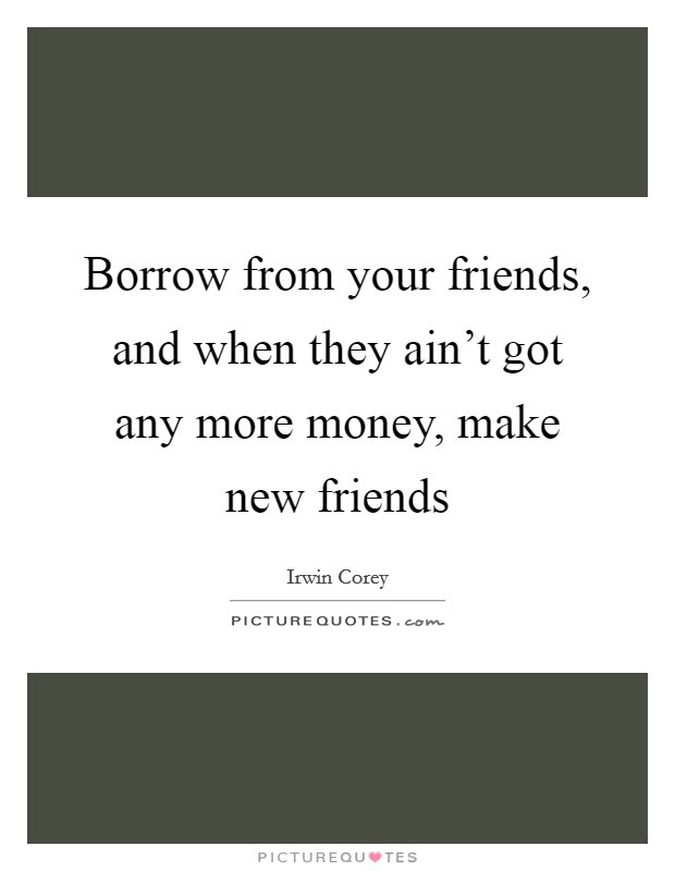 Borrow From Your Friends And When They Aint Got Any More
