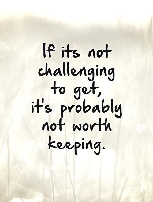 If Its Not Challenging To Get Its Probably Not Worth Keeping