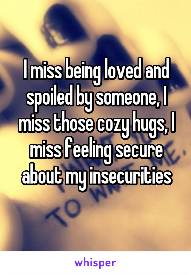 I Miss Being Loved And Spoiled By Someone I Miss Those Cozy Hugs I