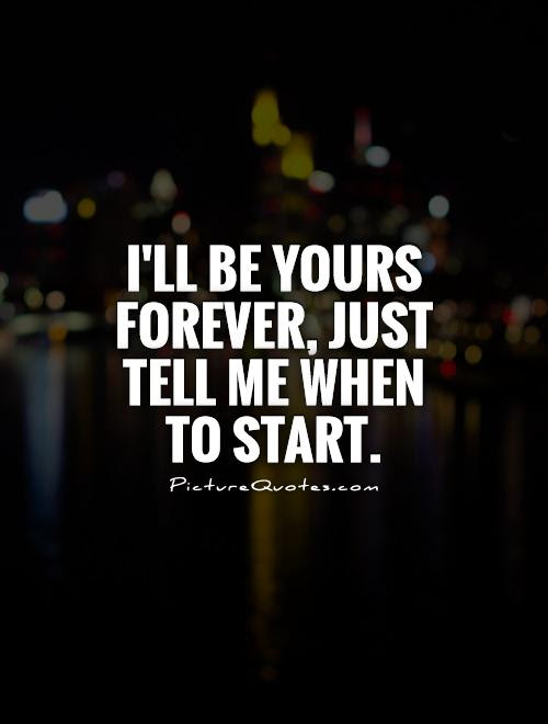 Ill Be Yours Forever Just Tell Me When To Start Picture Quotes