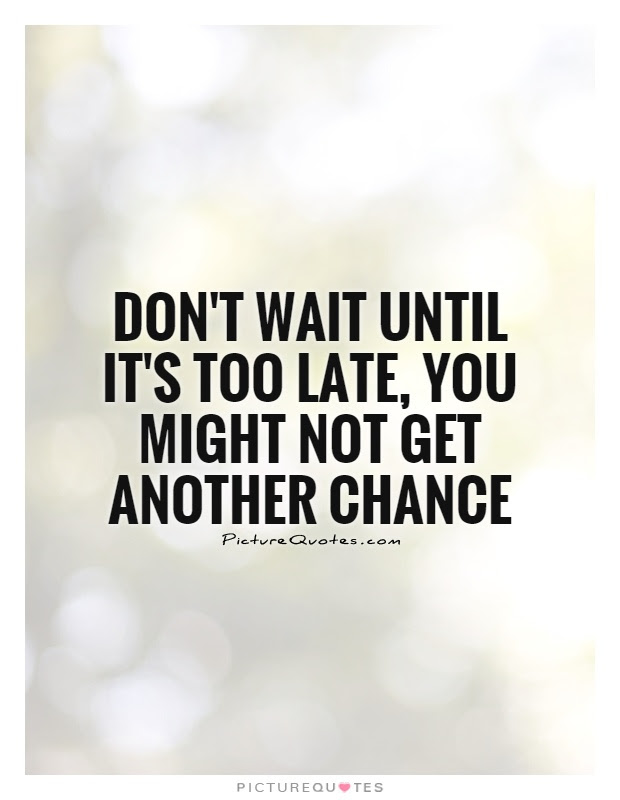 Dont Wait Until Its Too Late You Might Not Get Another Chance