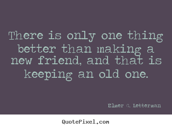 There Is Only One Thing Better Than Making A New Friend Elmer G