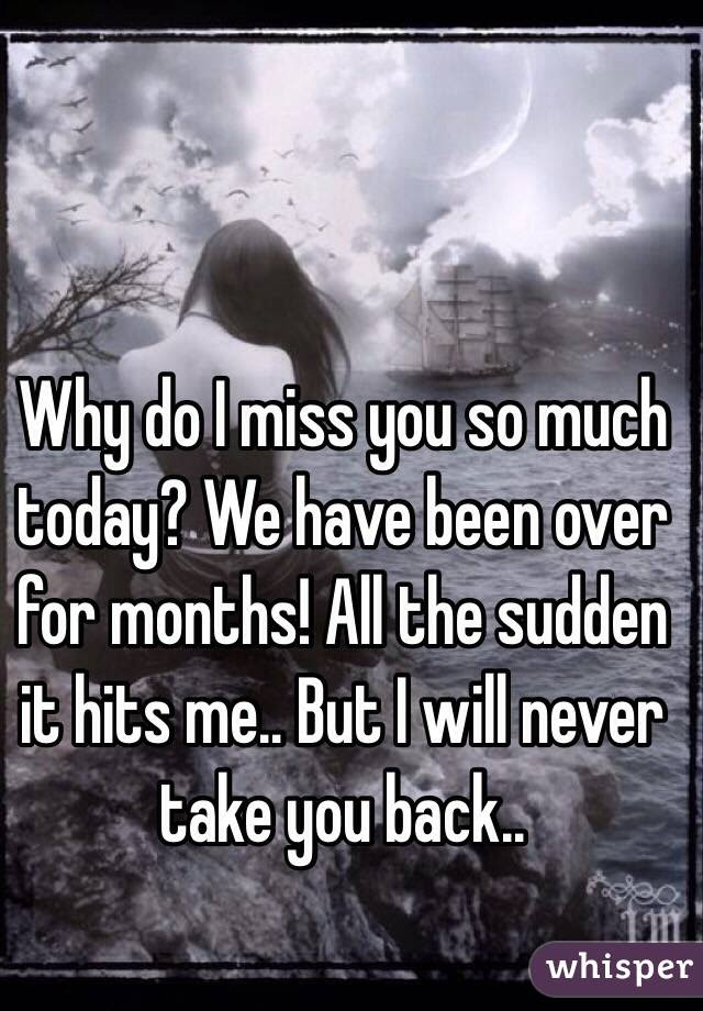 Why Do I Miss You So Much Today We Have Been Over For Months All The