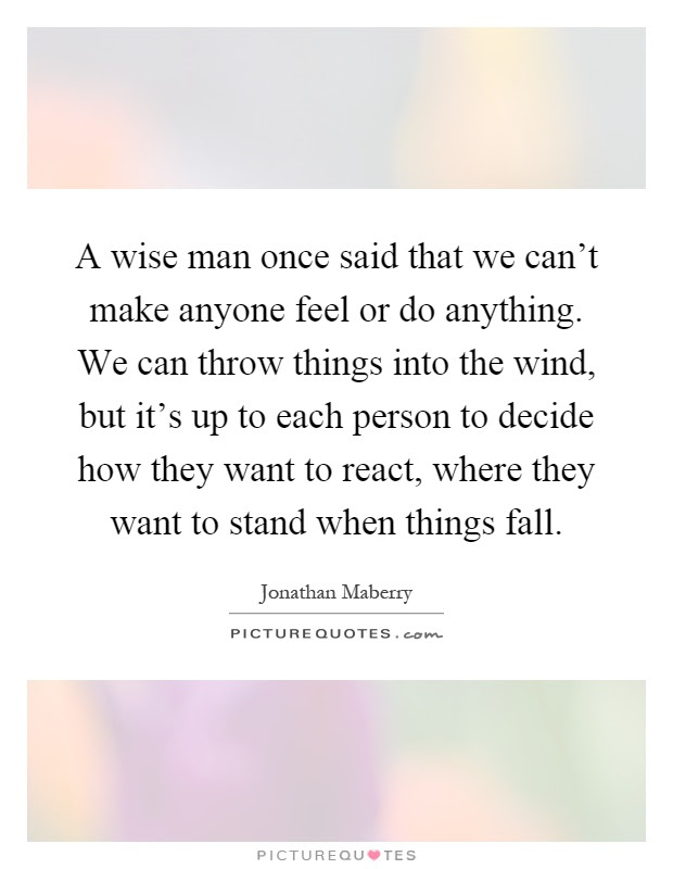 A Wise Man Once Said That We Cant Make Anyone Feel Or Do