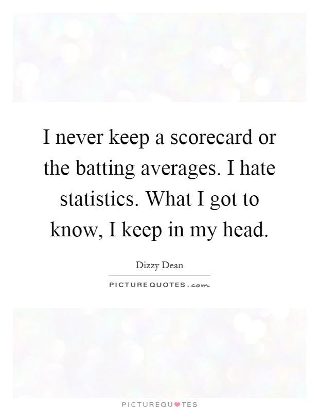 I Never Keep A Scorecard Or The Batting Averages I Hate