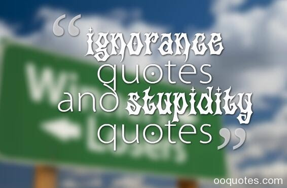 Ignorance Quotes And Stupidity Quotes Quotes