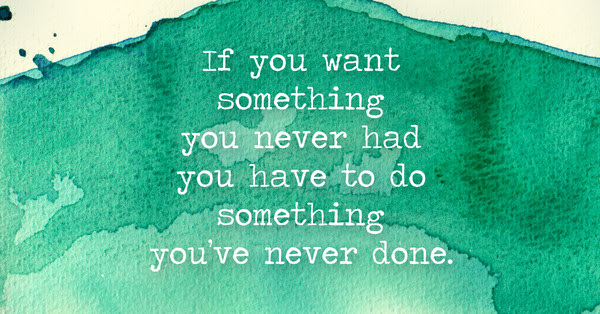 If You Want Something You Never Had You Have To Do Something Youve