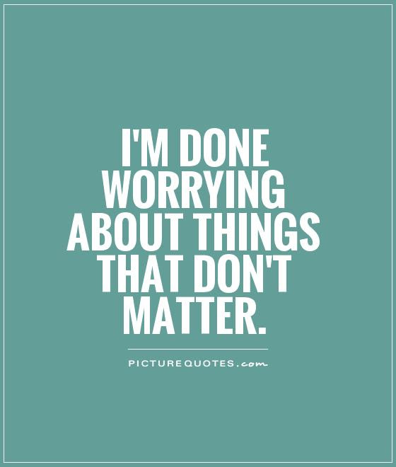 Im Done Worrying About Things That Dont Matter Picture Quotes