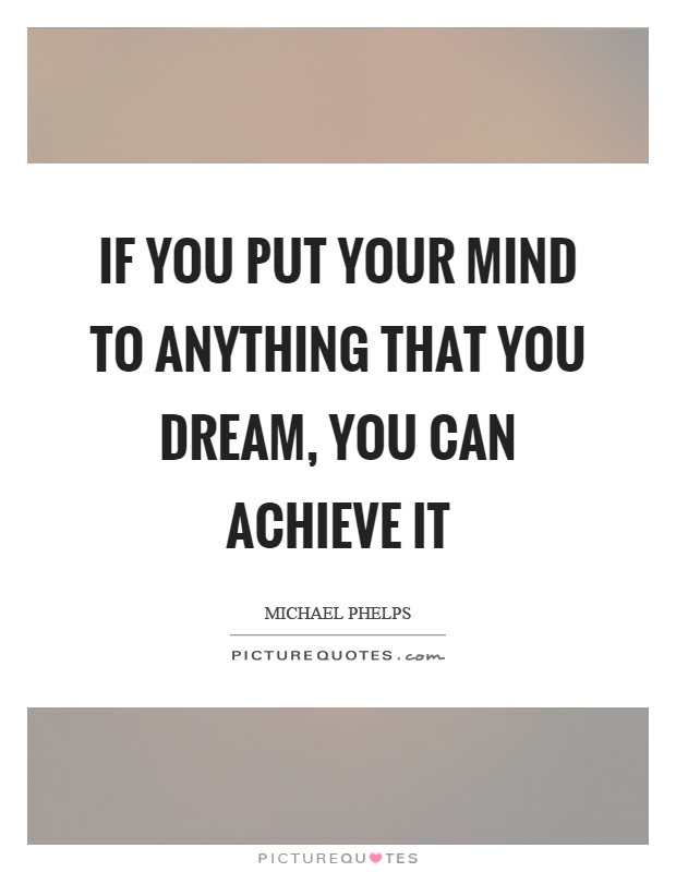 If You Put Your Mind To Anything That You Dream You Can Achieve