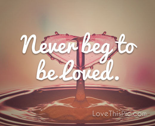 Never Beg To Be Loved Pictures Photos And Images For Facebook