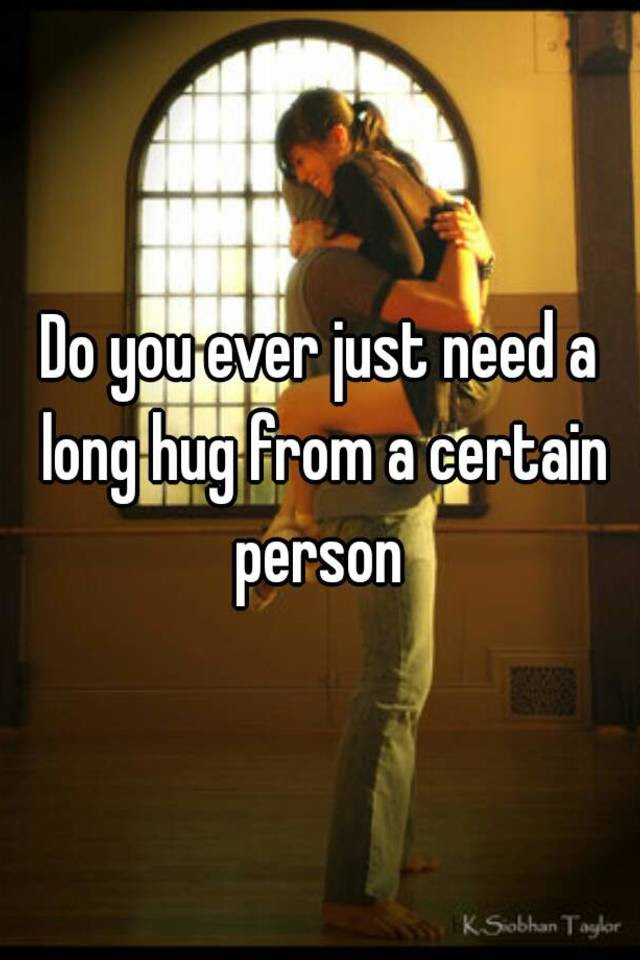 Do You Ever Just Need A Long Hug From A Certain Person