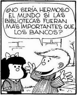 """reading-as-breathing:  """"Wouldn't the world be beautiful if libraries were more important than banks?"""" Mafalda - Quino."""