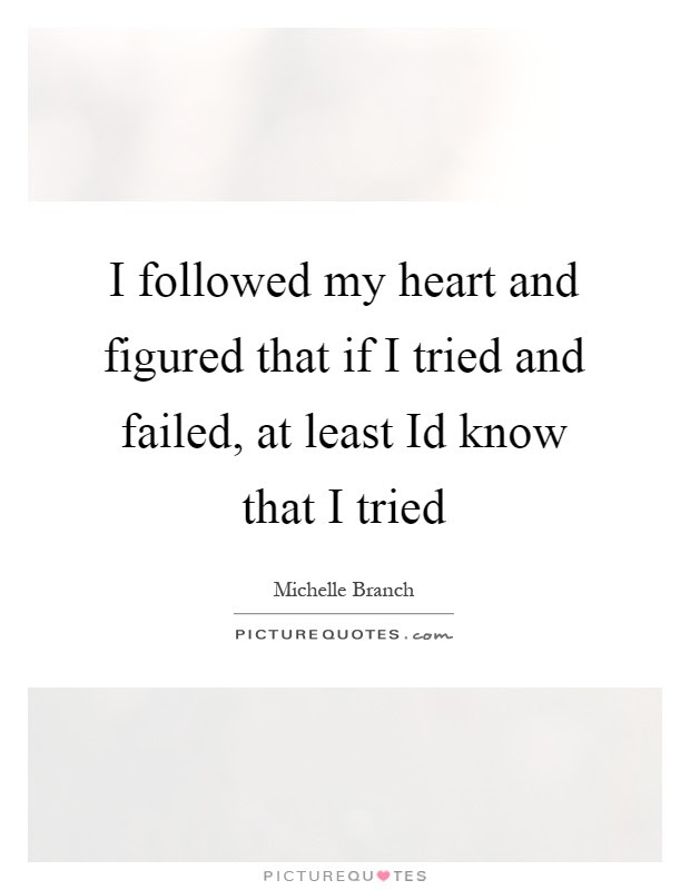 I Followed My Heart And Figured That If I Tried And Failed At