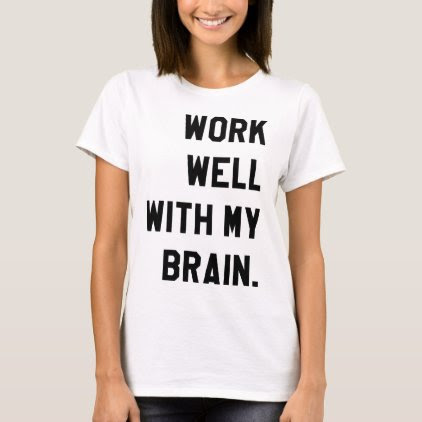 Work well with my brain T-Shirt