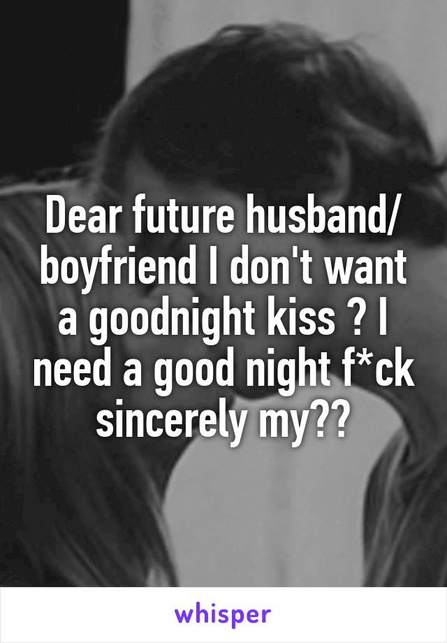 Dear Future Husband Boyfriend I Dont Want A Goodnight Kiss I