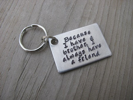 Brother Keychain Because I Have A Brother I Always Have A Friend Gift For Brother Hand Stamped Metal Keychain