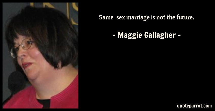 Same Sex Marriage Is Not The Future By Maggie Gallagher Quoteparrot