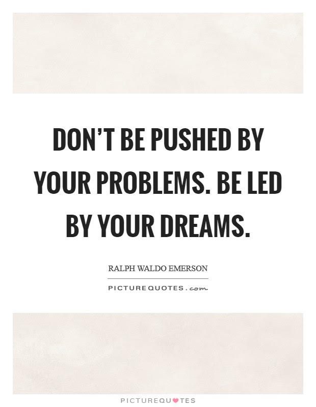 Dont Be Pushed By Your Problems Be Led By Your Dreams Picture Quotes
