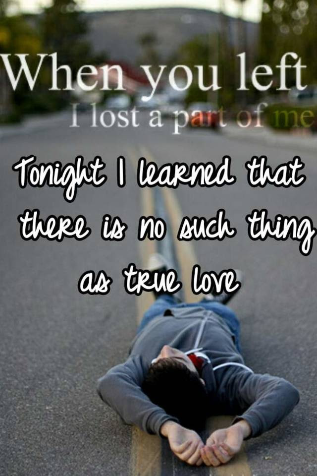Tonight I Learned That There Is No Such Thing As True Love